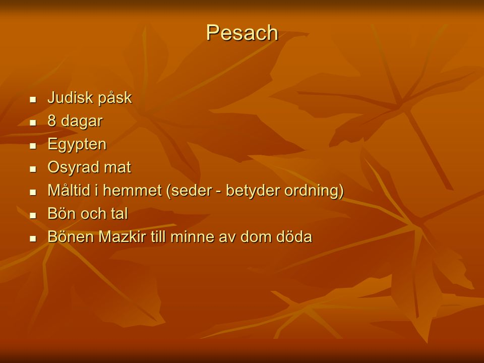 Pesach Judisk påsk Judisk påsk 8 dagar 8 dagar Egypten Egypten Osyrad mat Osyrad mat Måltid i hemmet (seder - betyder ordning) Måltid i hemmet (seder