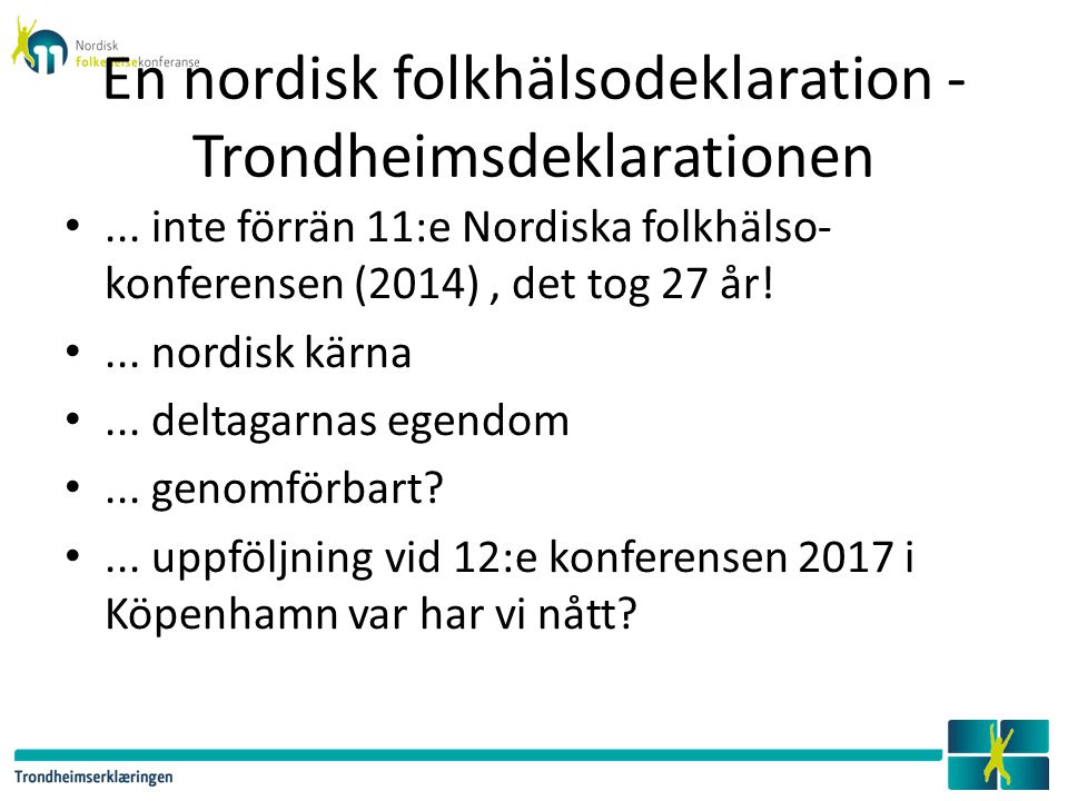 En nordisk folkhälsodeklaration - Trondheimsdeklarationen... inte förrän 11:e Nordiska folkhälso- konferensen (2014), det tog 27 år!... nordisk kärna.