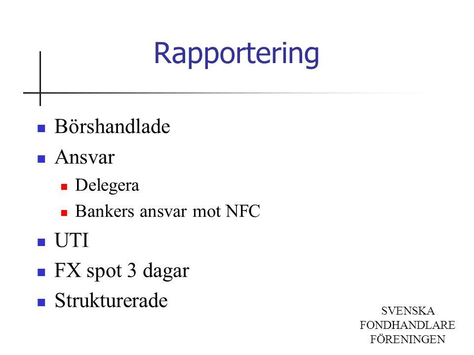 SVENSKA FONDHANDLARE FÖRENINGEN Rapportering Börshandlade Ansvar Delegera Bankers ansvar mot NFC UTI FX spot 3 dagar Strukturerade
