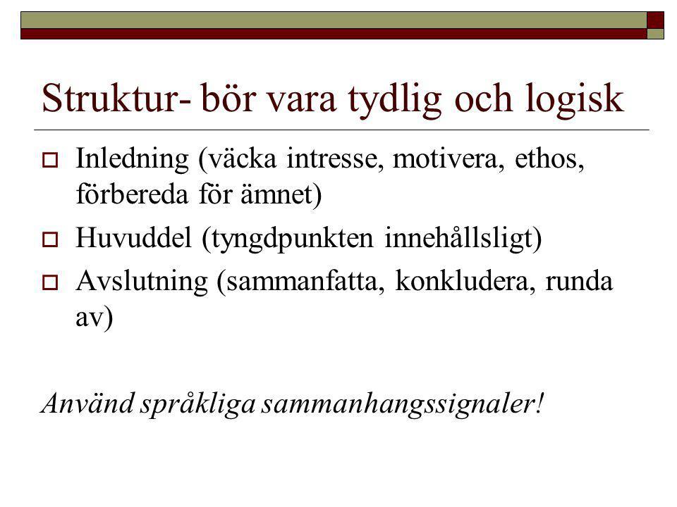 Struktur- bör vara tydlig och logisk  Inledning (väcka intresse, motivera, ethos, förbereda för ämnet)  Huvuddel (tyngdpunkten innehållsligt)  Avslutning (sammanfatta, konkludera, runda av) Använd språkliga sammanhangssignaler!