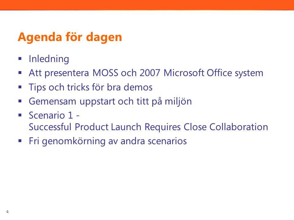 Agenda för dagen  Inledning  Att presentera MOSS och 2007 Microsoft Office system  Tips och tricks för bra demos  Gemensam uppstart och titt på miljön  Scenario 1 - Successful Product Launch Requires Close Collaboration  Fri genomkörning av andra scenarios 4