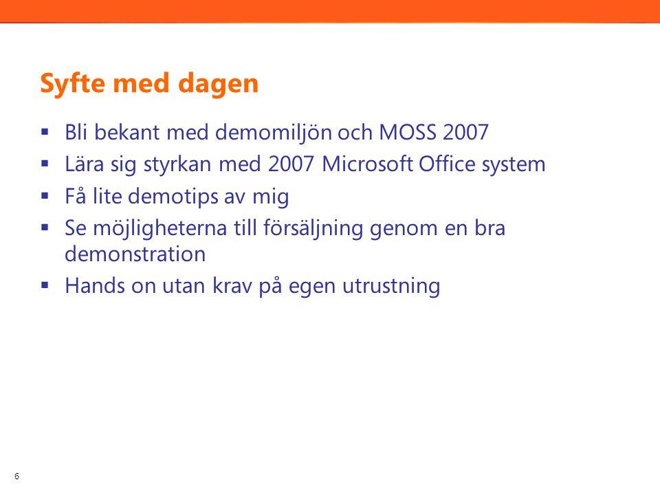 Syfte med dagen  Bli bekant med demomiljön och MOSS 2007  Lära sig styrkan med 2007 Microsoft Office system  Få lite demotips av mig  Se möjligheterna till försäljning genom en bra demonstration  Hands on utan krav på egen utrustning 6