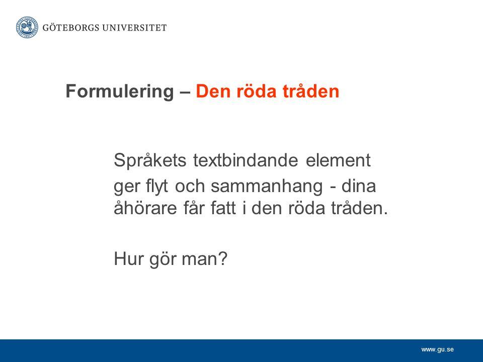 www.gu.se Formulering – Den röda tråden Språkets textbindande element ger flyt och sammanhang - dina åhörare får fatt i den rödatråden. Hur gör man?