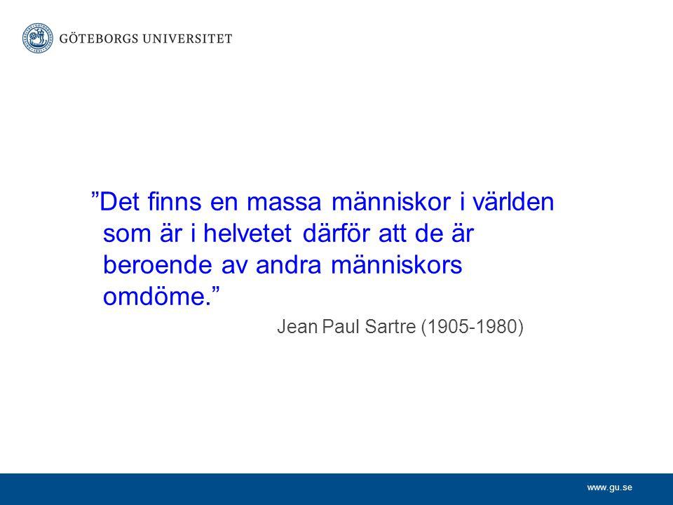 """www.gu.se """"Det finns en massa människor i världen som är i helvetet därför att de är beroende av andra människors omdöme."""" Jean Paul Sartre (1905-1980"""