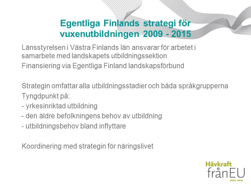 Egentliga Finlands strategi för vuxenutbildningen 2009 - 2015 Länsstyrelsen i Västra Finlands län ansvarar för arbetet i samarbete med landskapets utbildningssektion Finansiering via Egentliga Finland landskapsförbund Strategin omfattar alla utbildningsstadier och båda språkgrupperna Tyngdpunkt på: - yrkesinriktad utbildning - den äldre befolkningens behov av utbildning - utbildningsbehov bland inflyttare Koordinering med strategin för näringslivet
