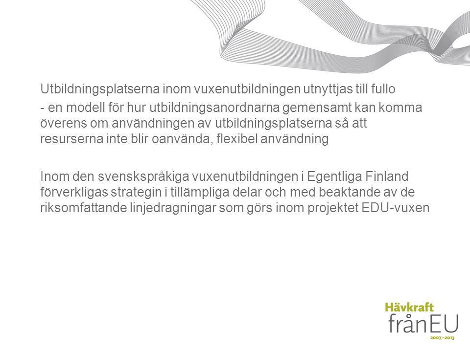 Utbildningsplatserna inom vuxenutbildningen utnyttjas till fullo - en modell för hur utbildningsanordnarna gemensamt kan komma överens om användningen av utbildningsplatserna så att resurserna inte blir oanvända, flexibel användning Inom den svenskspråkiga vuxenutbildningen i Egentliga Finland förverkligas strategin i tillämpliga delar och med beaktande av de riksomfattande linjedragningar som görs inom projektet EDU-vuxen