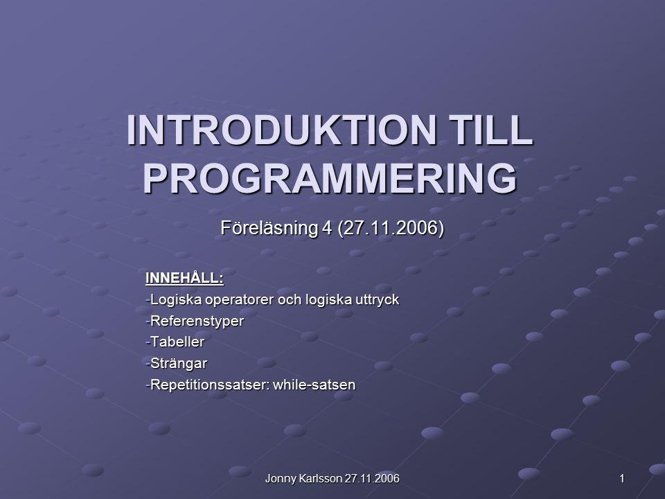 Jonny Karlsson 27.11.2006 1 INTRODUKTION TILL PROGRAMMERING Föreläsning 4 (27.11.2006) INNEHÅLL: -Logiska operatorer och logiska uttryck -Referenstyper -Tabeller -Strängar -Repetitionssatser: while-satsen