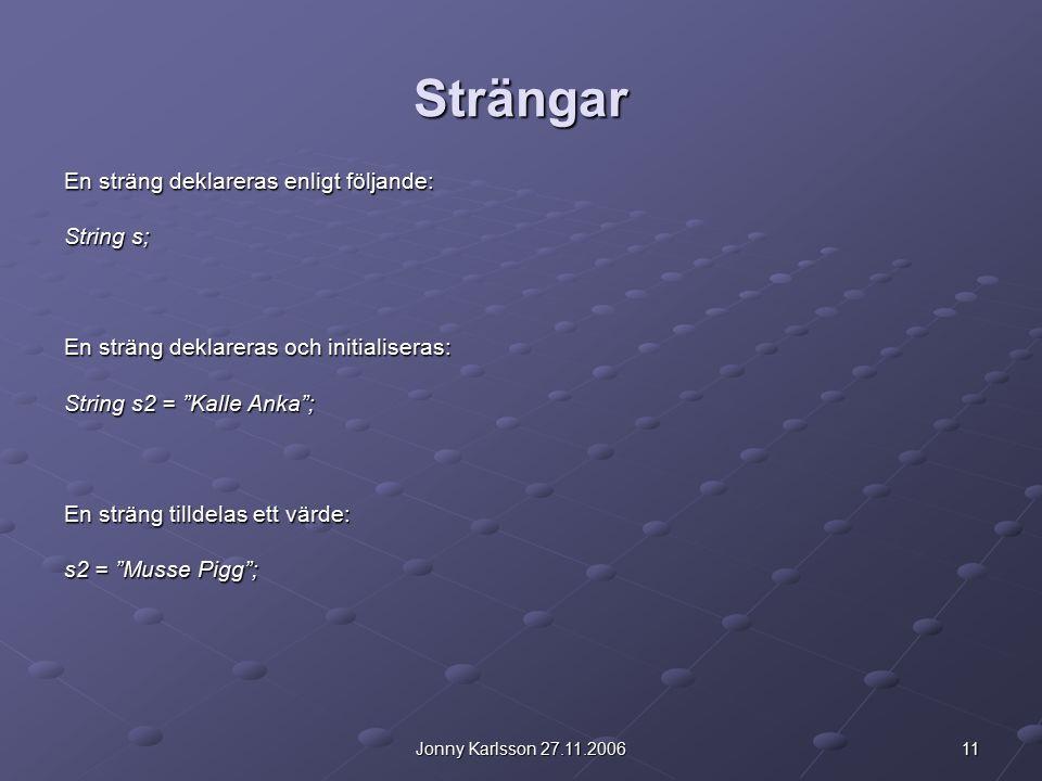 11Jonny Karlsson 27.11.2006 Strängar En sträng deklareras enligt följande: String s; En sträng deklareras och initialiseras: String s2 = Kalle Anka ; En sträng tilldelas ett värde: s2 = Musse Pigg ;