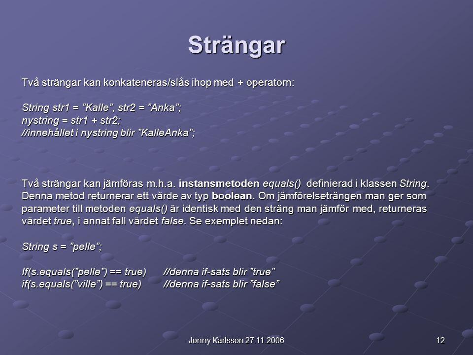 12Jonny Karlsson 27.11.2006 Strängar Två strängar kan konkateneras/slås ihop med + operatorn: String str1 = Kalle , str2 = Anka ; nystring = str1 + str2; //innehållet i nystring blir KalleAnka ; Två strängar kan jämföras m.h.a.