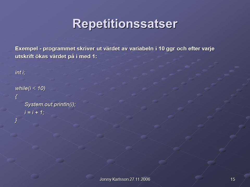 15Jonny Karlsson 27.11.2006 Repetitionssatser Exempel - programmet skriver ut värdet av variabeln i 10 ggr och efter varje utskrift ökas värdet på i med 1: int i; while(i < 10) {System.out.println(i); i = i + 1; }