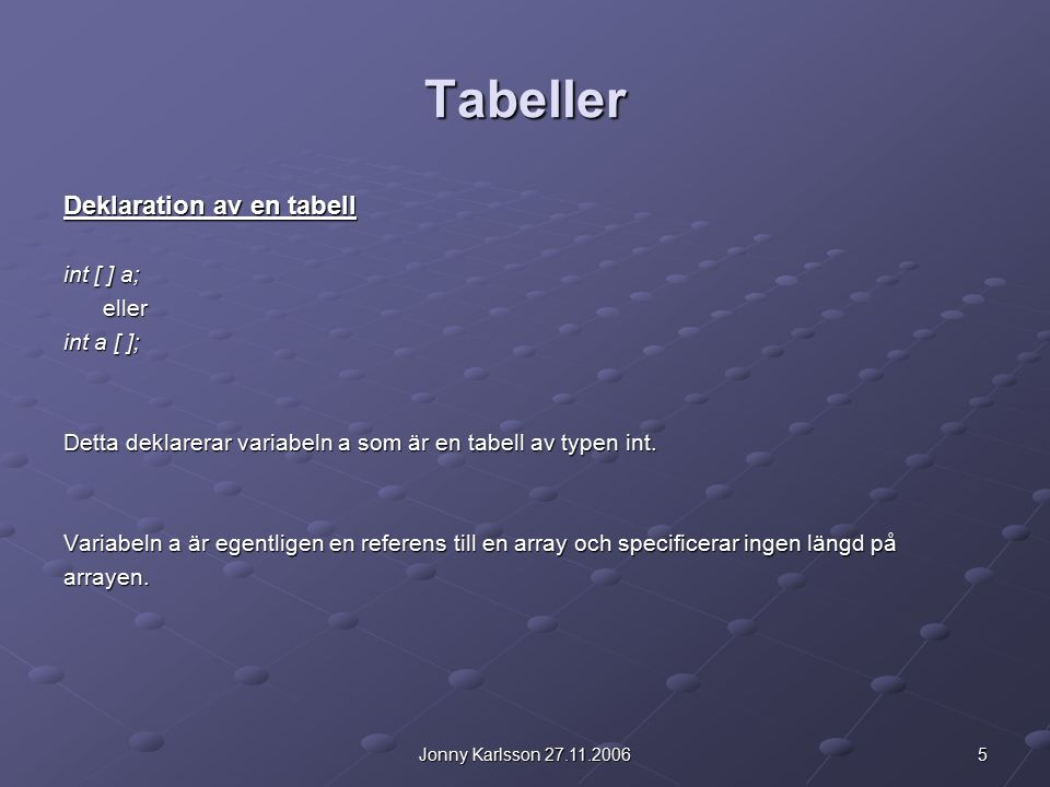 6Jonny Karlsson 27.11.2006 Tabeller Att skapa tabeller Till skillnad från primitiva datatyper (t.ex.