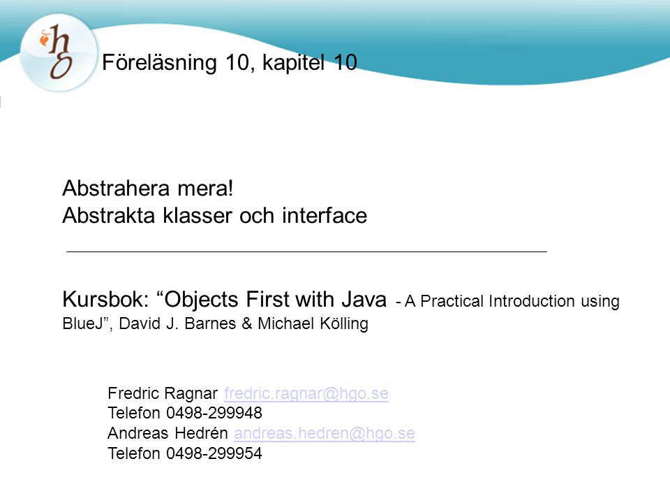 "Föreläsning 10, kapitel 10 Abstrahera mera! Abstrakta klasser och interface Kursbok: ""Objects First with Java - A Practical Introduction using BlueJ"","