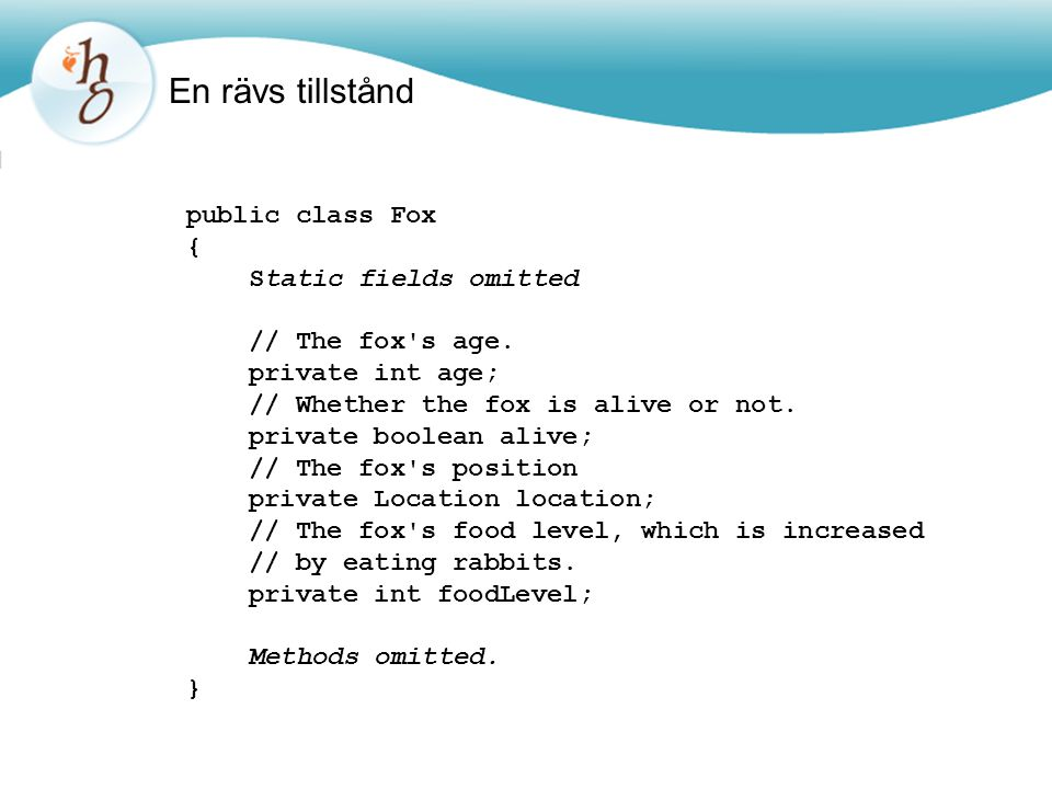 En rävs tillstånd public class Fox { Static fields omitted // The fox's age. private int age; // Whether the fox is alive or not. private boolean aliv