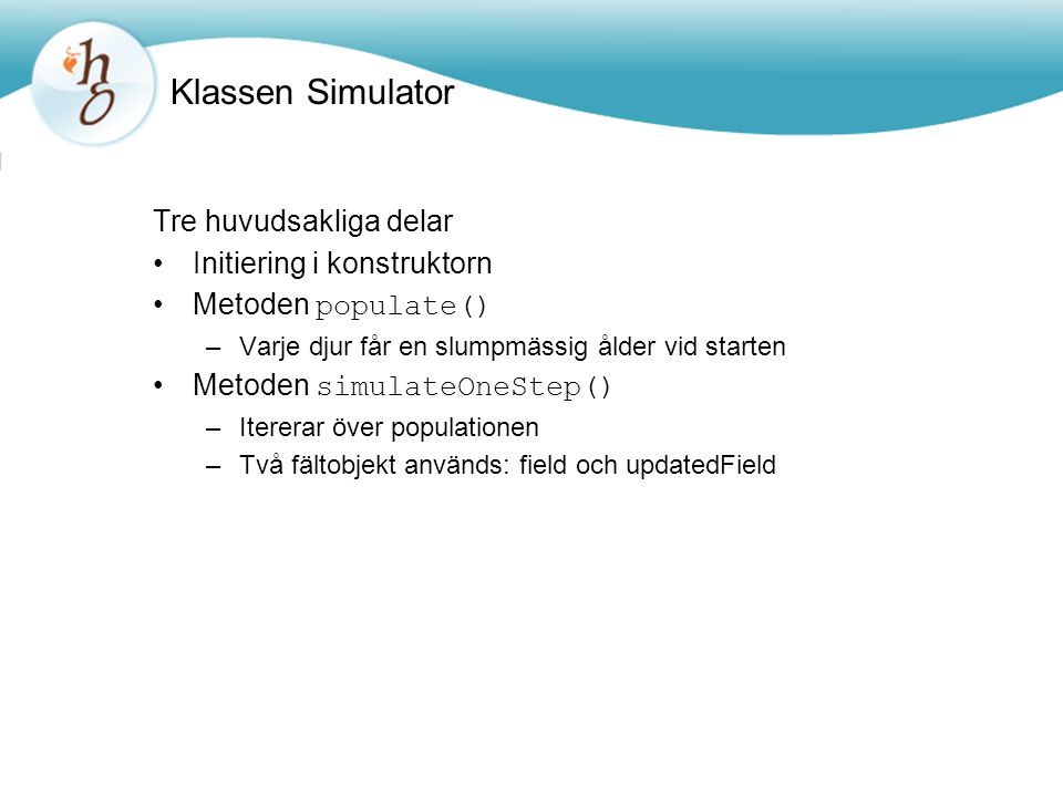 Klassen Simulator Tre huvudsakliga delar Initiering i konstruktorn Metoden populate() –Varje djur får en slumpmässig ålder vid starten Metoden simulateOneStep() –Itererar över populationen –Två fältobjekt används: field och updatedField