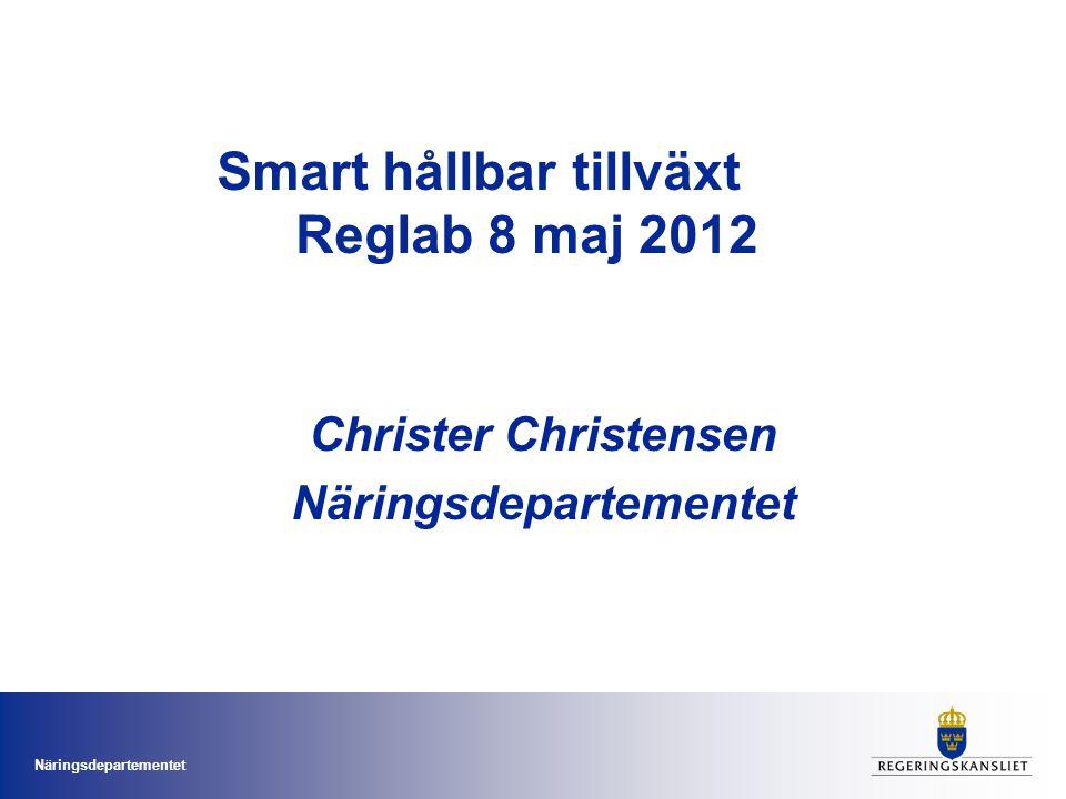 Näringsdepartementet Smart hållbar tillväxt Reglab 8 maj 2012 Christer Christensen Näringsdepartementet