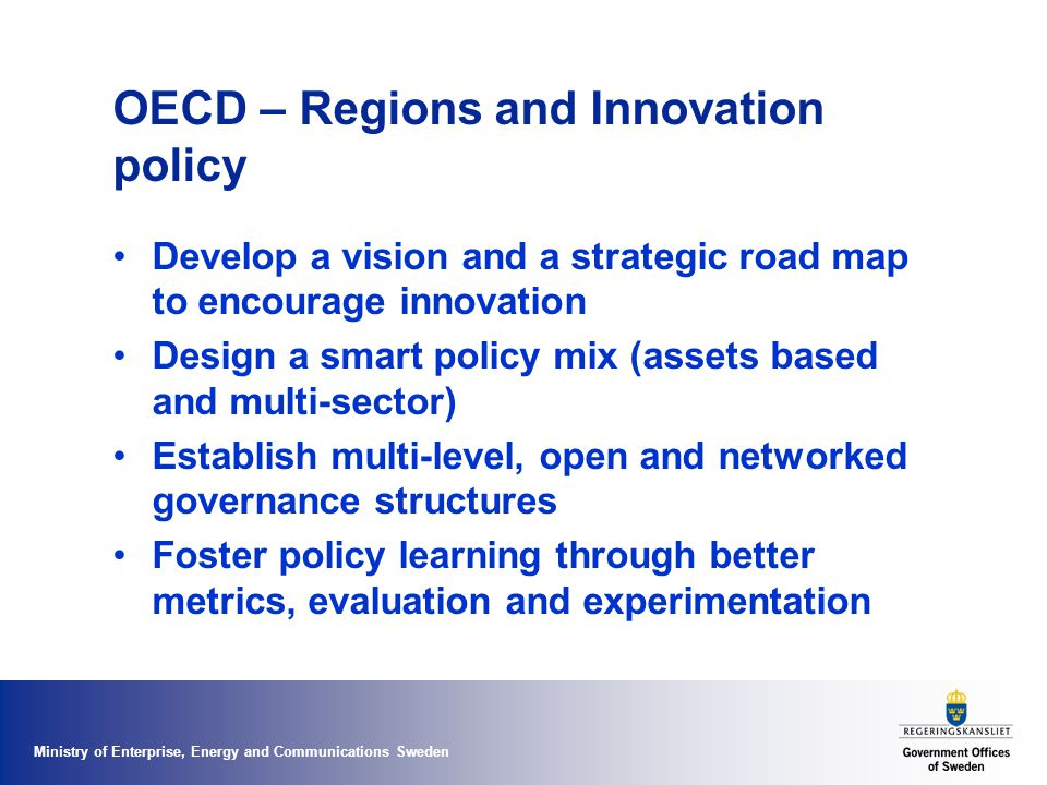 Ministry of Enterprise, Energy and Communications Sweden OECD – Regions and Innovation policy Develop a vision and a strategic road map to encourage innovation Design a smart policy mix (assets based and multi-sector) Establish multi-level, open and networked governance structures Foster policy learning through better metrics, evaluation and experimentation