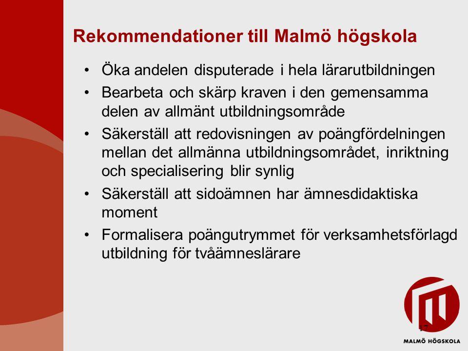 17 Rekommendationer till Malmö högskola Öka andelen disputerade i hela lärarutbildningen Bearbeta och skärp kraven i den gemensamma delen av allmänt utbildningsområde Säkerställ att redovisningen av poängfördelningen mellan det allmänna utbildningsområdet, inriktning och specialisering blir synlig Säkerställ att sidoämnen har ämnesdidaktiska moment Formalisera poängutrymmet för verksamhetsförlagd utbildning för tvåämneslärare