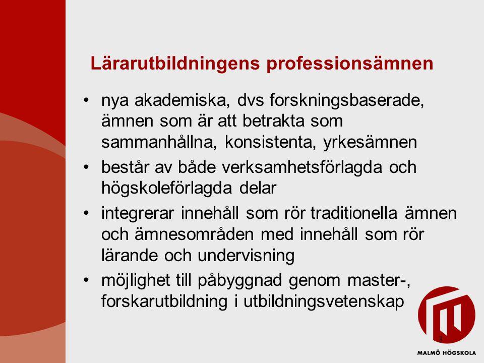 3 Lärarutbildningens professionsämnen nya akademiska, dvs forskningsbaserade, ämnen som är att betrakta som sammanhållna, konsistenta, yrkesämnen består av både verksamhetsförlagda och högskoleförlagda delar integrerar innehåll som rör traditionella ämnen och ämnesområden med innehåll som rör lärande och undervisning möjlighet till påbyggnad genom master-, forskarutbildning i utbildningsvetenskap