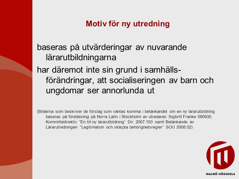 5 Motiv för ny utredning baseras på utvärderingar av nuvarande lärarutbildningarna har däremot inte sin grund i samhälls- förändringar, att socialiseringen av barn och ungdomar ser annorlunda ut (Bilderna som beskriver de förslag som väntas komma i betänkandet om en ny lärarutbildning baseras på föreläsning på Norra Latin i Stockholm av utredaren Sigbritt Franke 080930, Kommittédirektiv En till ny lärarutbildning Dir.