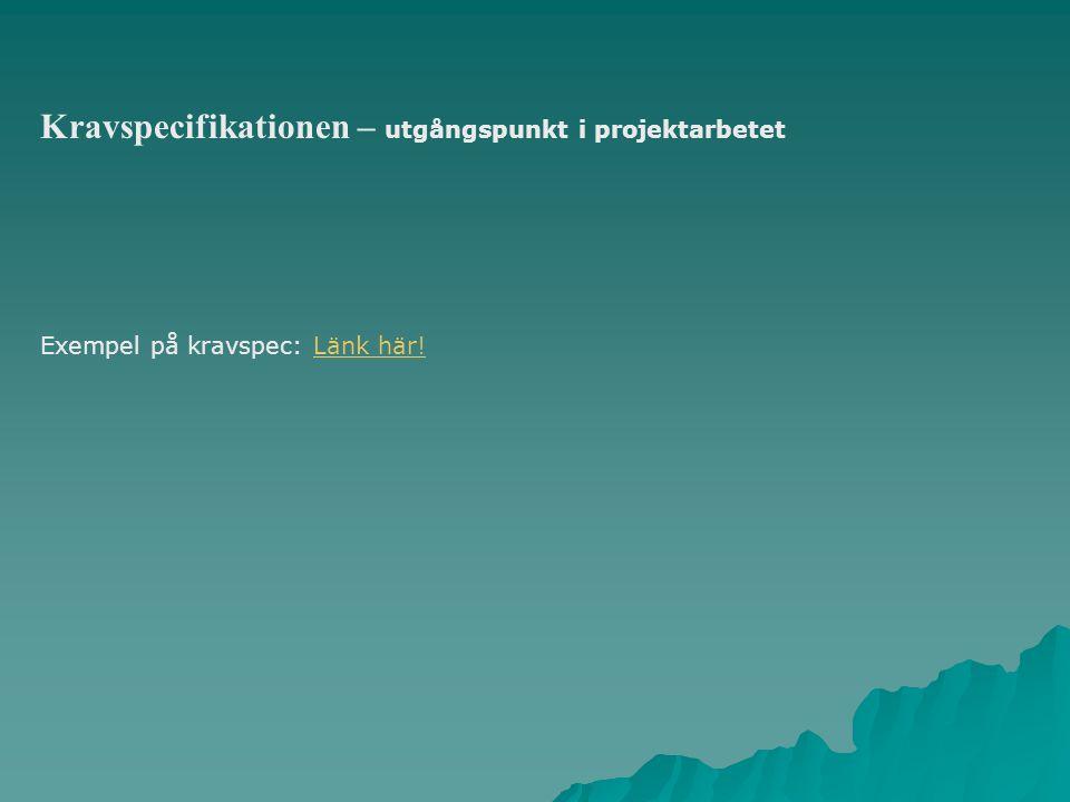 Kravspecifikationen – utgångspunkt i projektarbetet Exempel på kravspec: Länk här!Länk här!