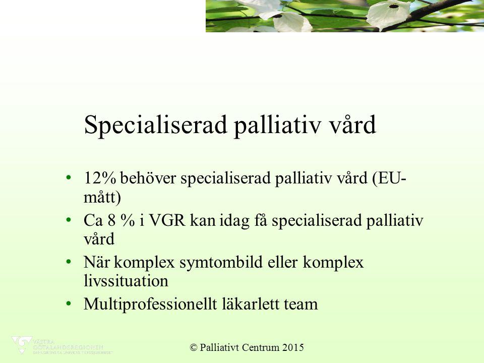 Specialiserad palliativ vård 12% behöver specialiserad palliativ vård (EU- mått) Ca 8 % i VGR kan idag få specialiserad palliativ vård När komplex symtombild eller komplex livssituation Multiprofessionellt läkarlett team © Palliativt Centrum 2015