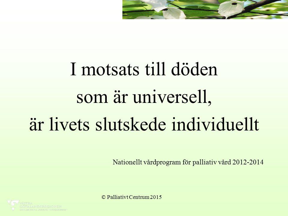 I motsats till döden som är universell, är livets slutskede individuellt Nationellt vårdprogram för palliativ vård 2012-2014 © Palliativt Centrum 2015