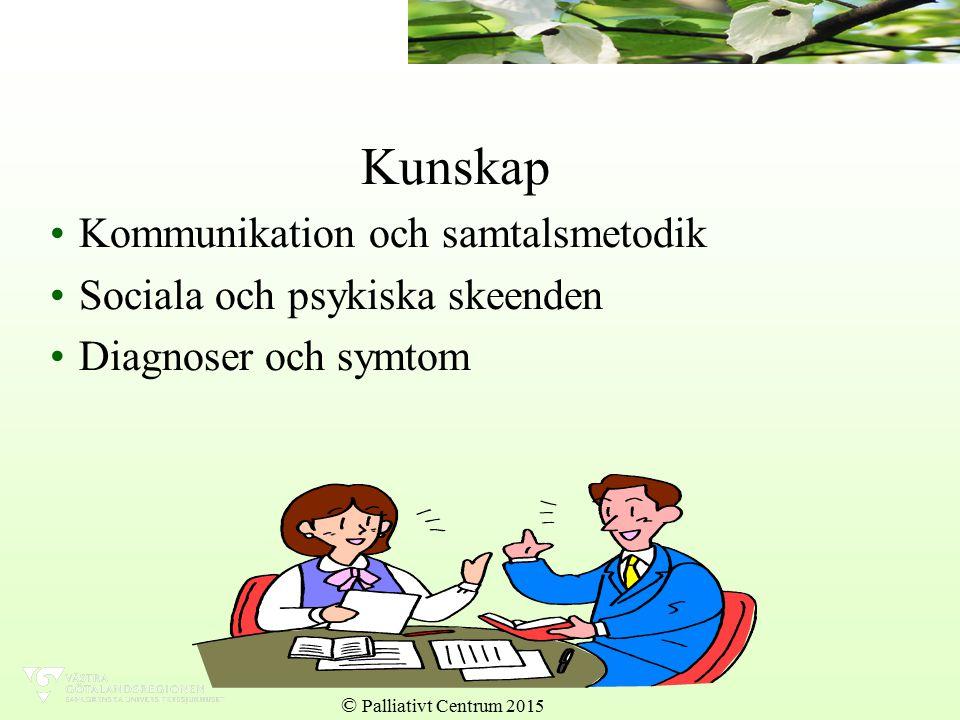 Kunskap Kommunikation och samtalsmetodik Sociala och psykiska skeenden Diagnoser och symtom © Palliativt Centrum 2015