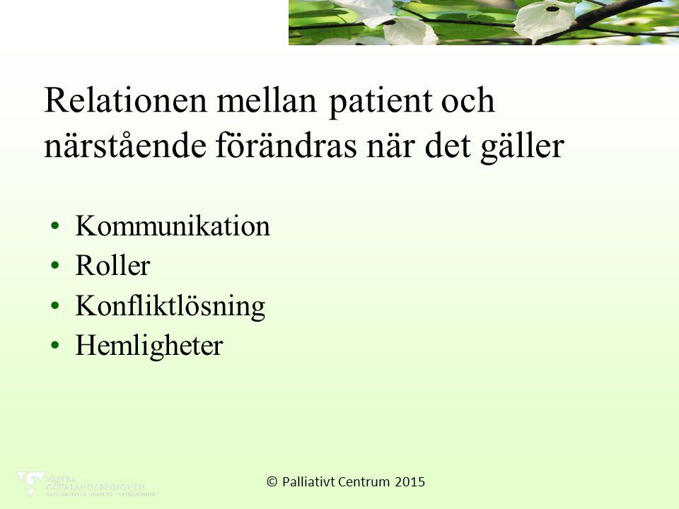 Relationen mellan patient och närstående förändras när det gäller Kommunikation Roller Konfliktlösning Hemligheter © Palliativt Centrum 2015