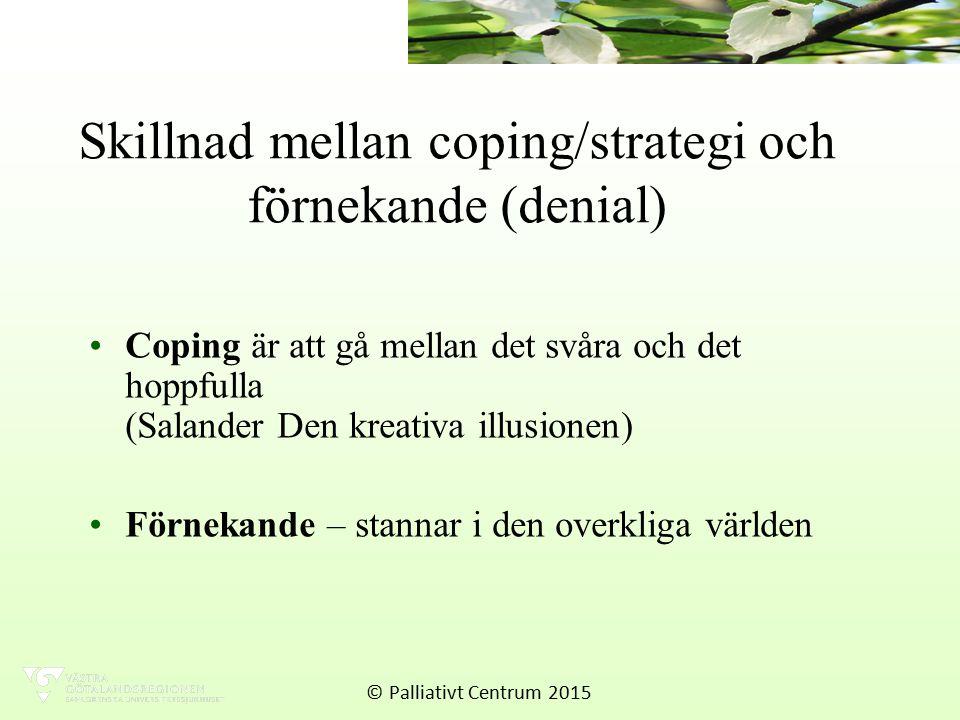 Skillnad mellan coping/strategi och förnekande (denial) Coping är att gå mellan det svåra och det hoppfulla (Salander Den kreativa illusionen) Förnekande – stannar i den overkliga världen © Palliativt Centrum 2015