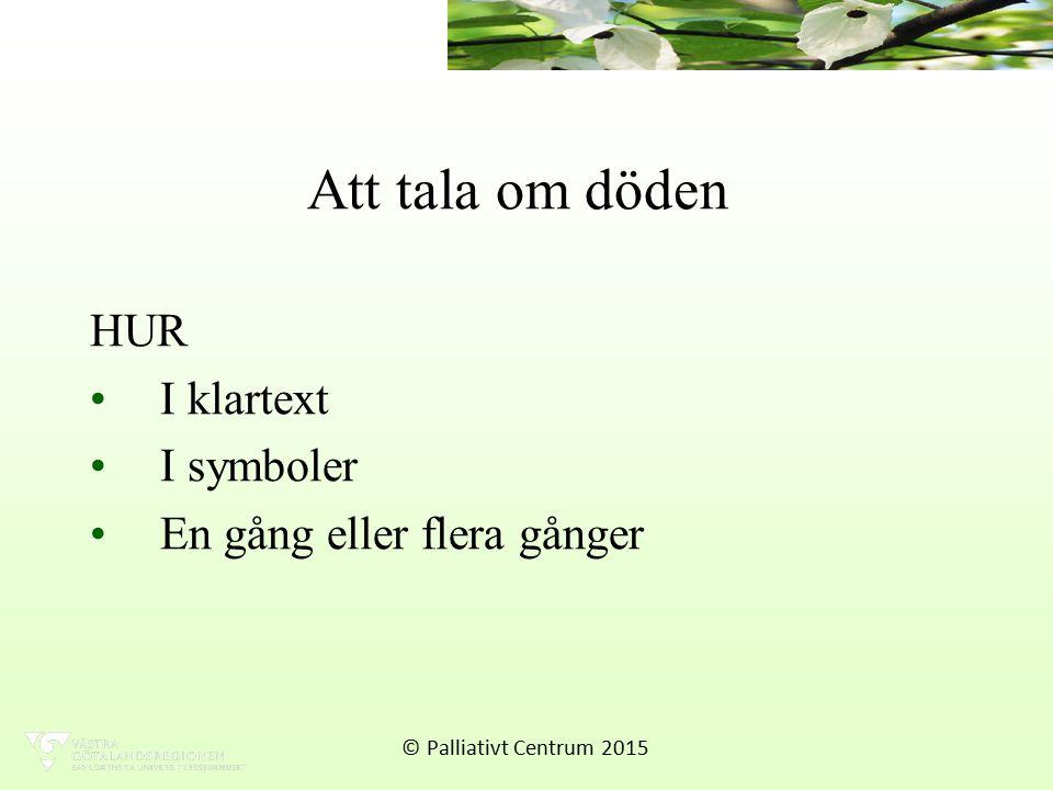 Att tala om döden HUR I klartext I symboler En gång eller flera gånger © Palliativt Centrum 2015