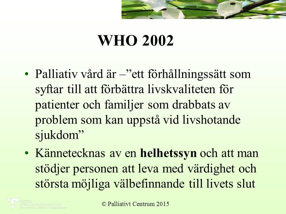 WHO 2002 Palliativ vård är – ett förhållningssätt som syftar till att förbättra livskvaliteten för patienter och familjer som drabbats av problem som kan uppstå vid livshotande sjukdom Kännetecknas av en helhetssyn och att man stödjer personen att leva med värdighet och största möjliga välbefinnande till livets slut © Palliativt Centrum 2015