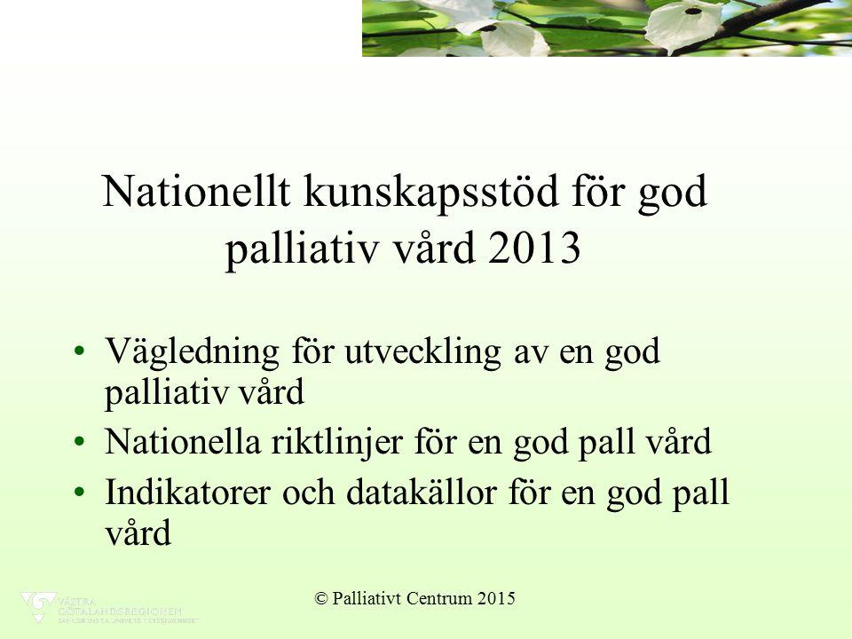 Nationellt kunskapsstöd för god palliativ vård 2013 Vägledning för utveckling av en god palliativ vård Nationella riktlinjer för en god pall vård Indikatorer och datakällor för en god pall vård © Palliativt Centrum 2015