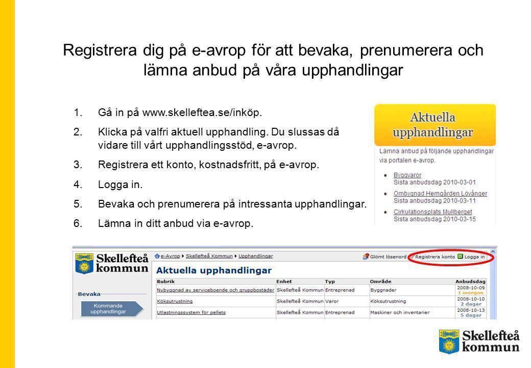 Registrera dig på e-avrop för att bevaka, prenumerera och lämna anbud på våra upphandlingar 1.Gå in på www.skelleftea.se/inköp.