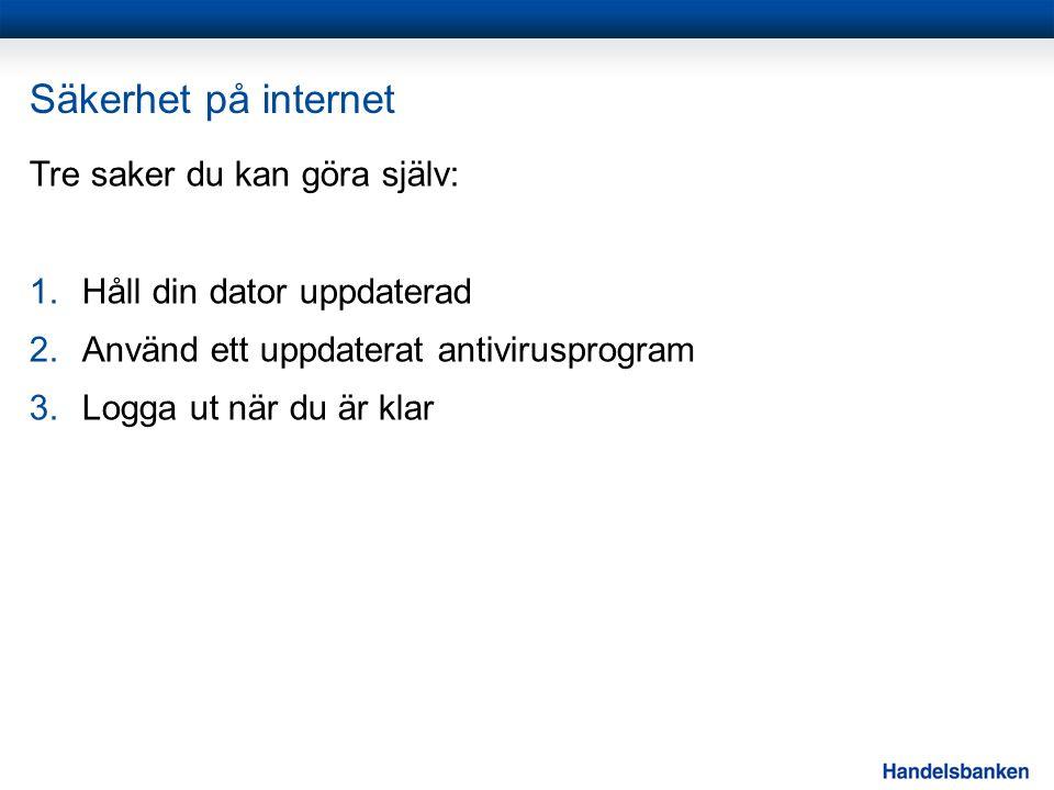 Säkerhet på internet Tre saker du kan göra själv: 1.Håll din dator uppdaterad 2.Använd ett uppdaterat antivirusprogram 3.Logga ut när du är klar