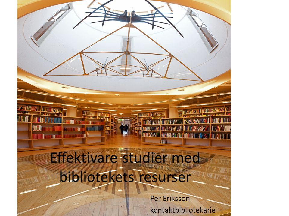Effektivare studier med bibliotekets resurser Per Eriksson kontaktbibliotekarie