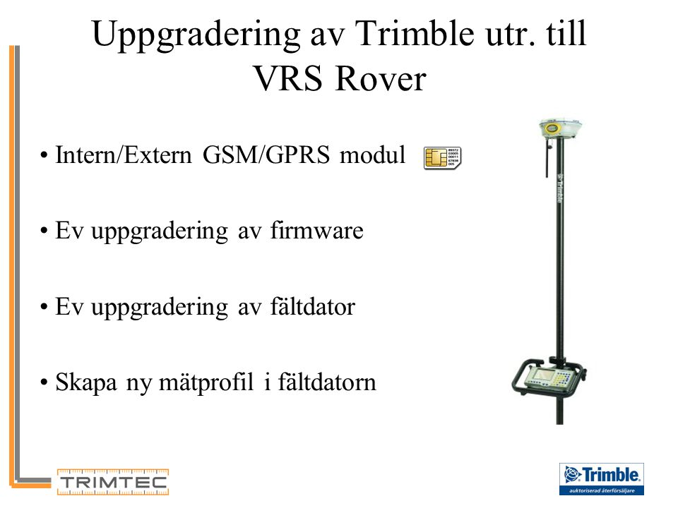 Uppgradering av Trimble utr. till VRS Rover Intern/Extern GSM/GPRS modul Ev uppgradering av firmware Ev uppgradering av fältdator Skapa ny mätprofil i