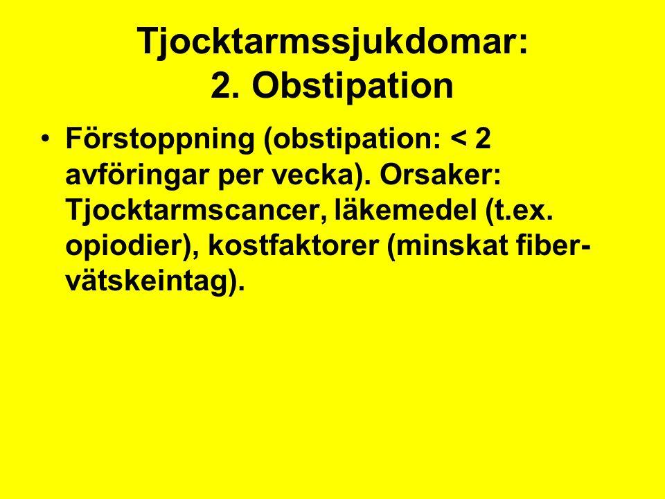 Tjocktarmssjukdomar: 2. Obstipation Förstoppning (obstipation: < 2 avföringar per vecka). Orsaker: Tjocktarmscancer, läkemedel (t.ex. opiodier), kostf