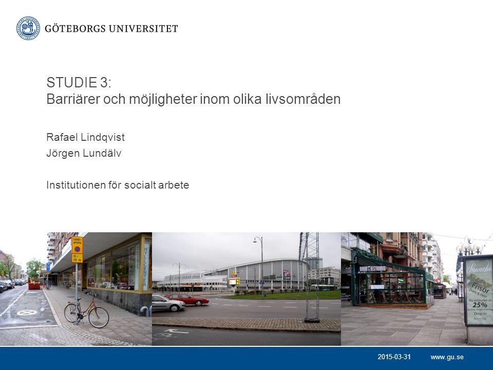 www.gu.se Rafael Lindqvist Jörgen Lundälv Institutionen för socialt arbete STUDIE 3: Barriärer och möjligheter inom olika livsområden 2015-03-31