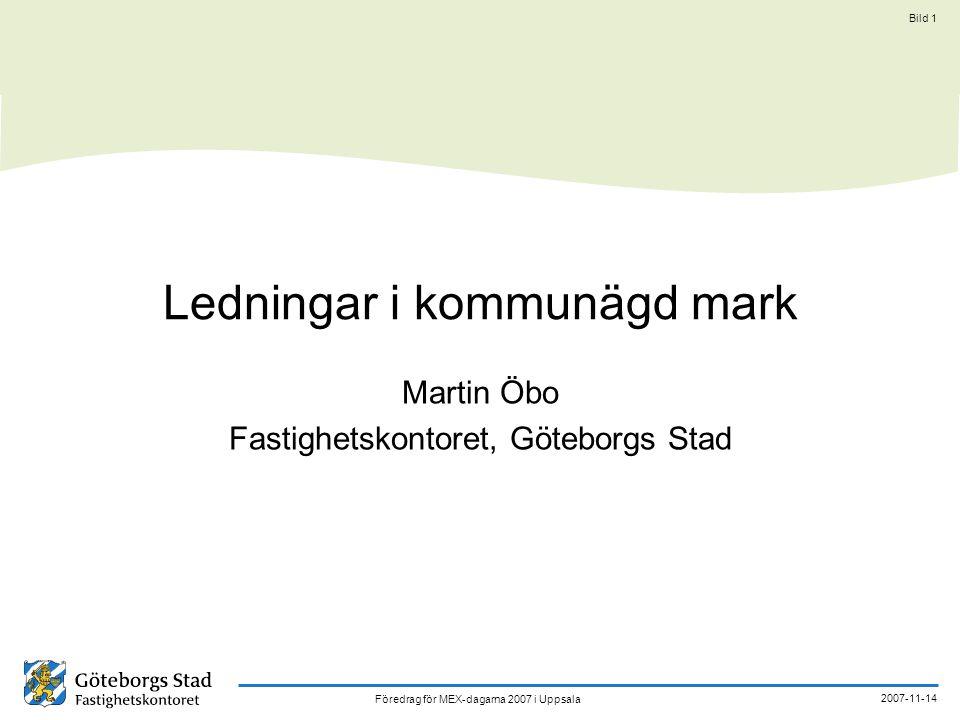 Föredrag för MEX-dagarna 2007 i Uppsala 2007-11-14 Bild 1 Ledningar i kommunägd mark Martin Öbo Fastighetskontoret, Göteborgs Stad