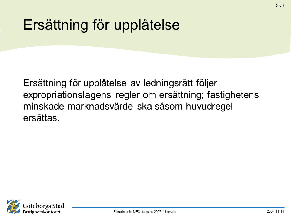 Föredrag för MEX-dagarna 2007 i Uppsala 2007-11-14 Bild 3 Ersättning för upplåtelse Ersättning för upplåtelse av ledningsrätt följer expropriationslagens regler om ersättning; fastighetens minskade marknadsvärde ska såsom huvudregel ersättas.