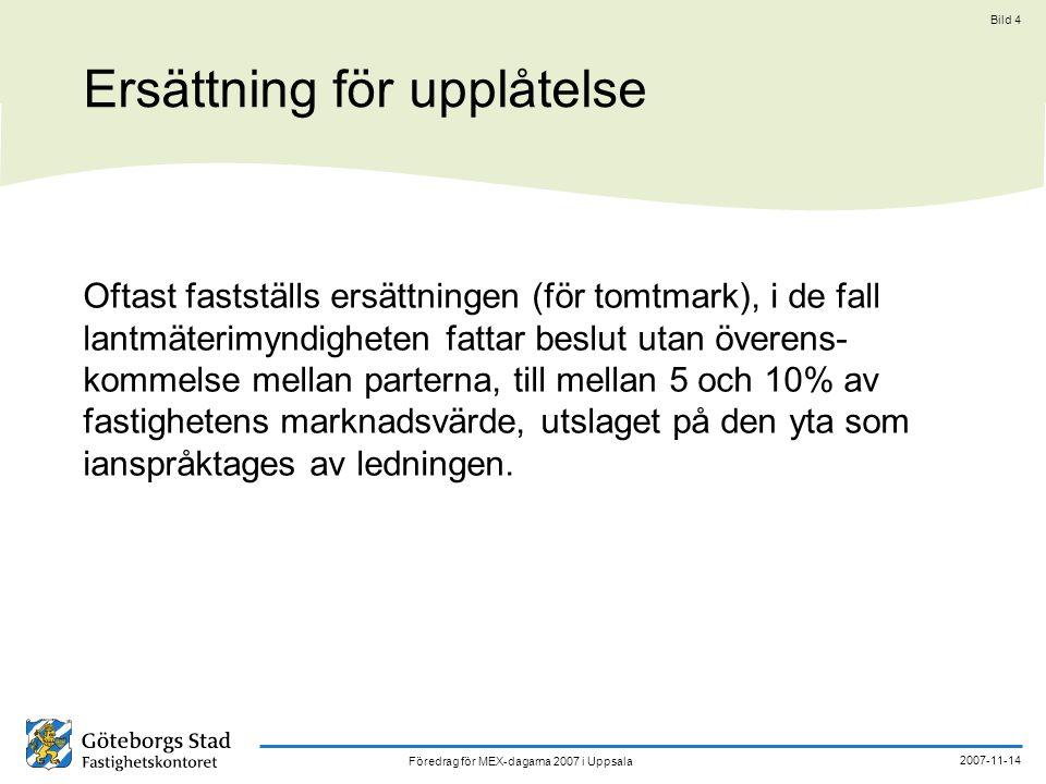 Föredrag för MEX-dagarna 2007 i Uppsala 2007-11-14 Bild 4 Ersättning för upplåtelse Oftast fastställs ersättningen (för tomtmark), i de fall lantmäterimyndigheten fattar beslut utan överens- kommelse mellan parterna, till mellan 5 och 10% av fastighetens marknadsvärde, utslaget på den yta som ianspråktages av ledningen.