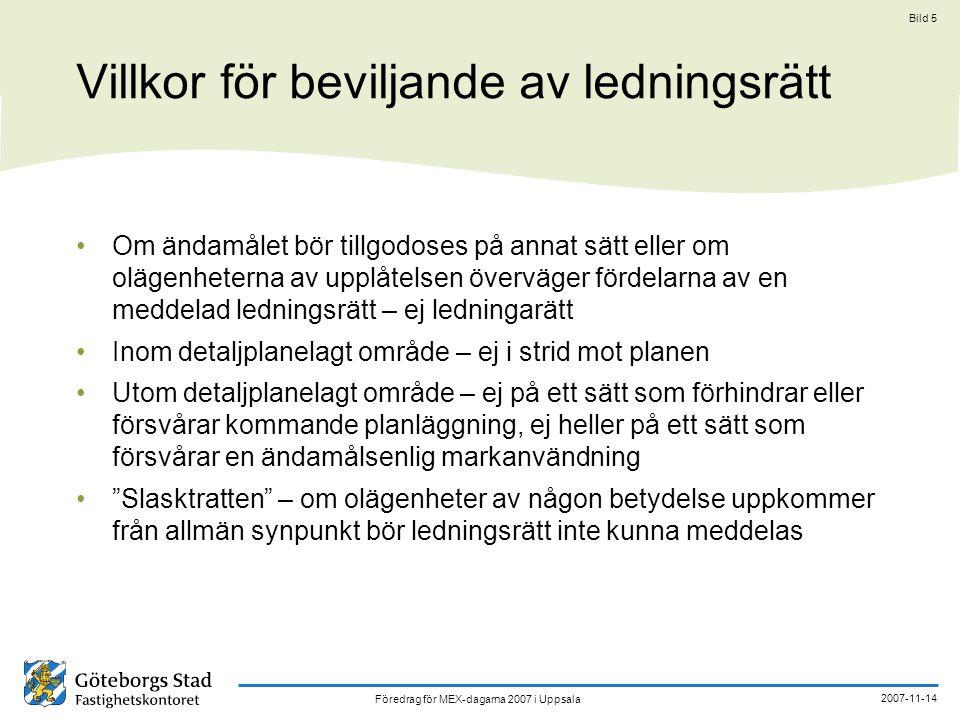 Föredrag för MEX-dagarna 2007 i Uppsala 2007-11-14 Bild 5 Villkor för beviljande av ledningsrätt Om ändamålet bör tillgodoses på annat sätt eller om olägenheterna av upplåtelsen överväger fördelarna av en meddelad ledningsrätt – ej ledningarätt Inom detaljplanelagt område – ej i strid mot planen Utom detaljplanelagt område – ej på ett sätt som förhindrar eller försvårar kommande planläggning, ej heller på ett sätt som försvårar en ändamålsenlig markanvändning Slasktratten – om olägenheter av någon betydelse uppkommer från allmän synpunkt bör ledningsrätt inte kunna meddelas