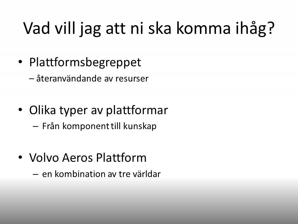 Vad vill jag att ni ska komma ihåg? Plattformsbegreppet – återanvändande av resurser Olika typer av plattformar – Från komponent till kunskap Volvo Ae