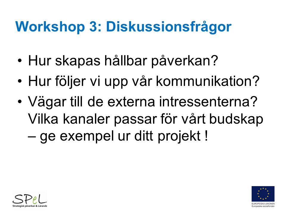 Workshop 3: Diskussionsfrågor Hur skapas hållbar påverkan? Hur följer vi upp vår kommunikation? Vägar till de externa intressenterna? Vilka kanaler pa