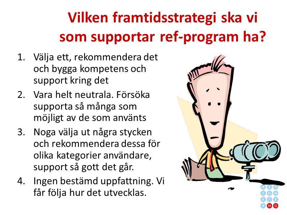 Vilken framtidsstrategi ska vi som supportar ref-program ha? 1.Välja ett, rekommendera det och bygga kompetens och support kring det 2.Vara helt neutr