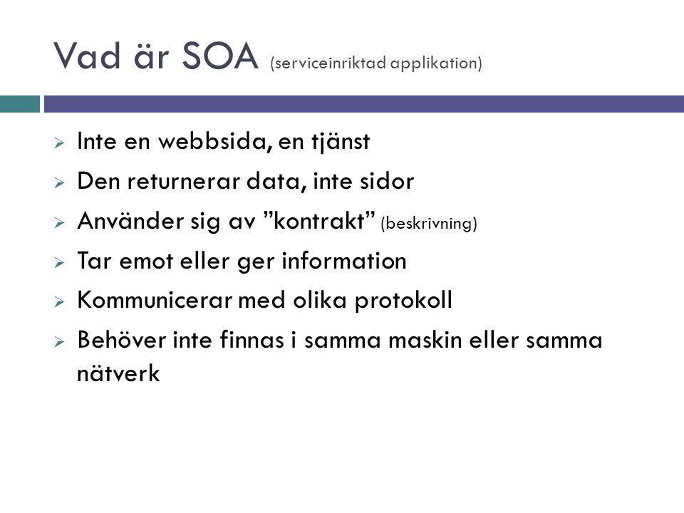 Vad är SOA (serviceinriktad applikation)  Inte en webbsida, en tjänst  Den returnerar data, inte sidor  Använder sig av kontrakt (beskrivning)  Tar emot eller ger information  Kommunicerar med olika protokoll  Behöver inte finnas i samma maskin eller samma nätverk