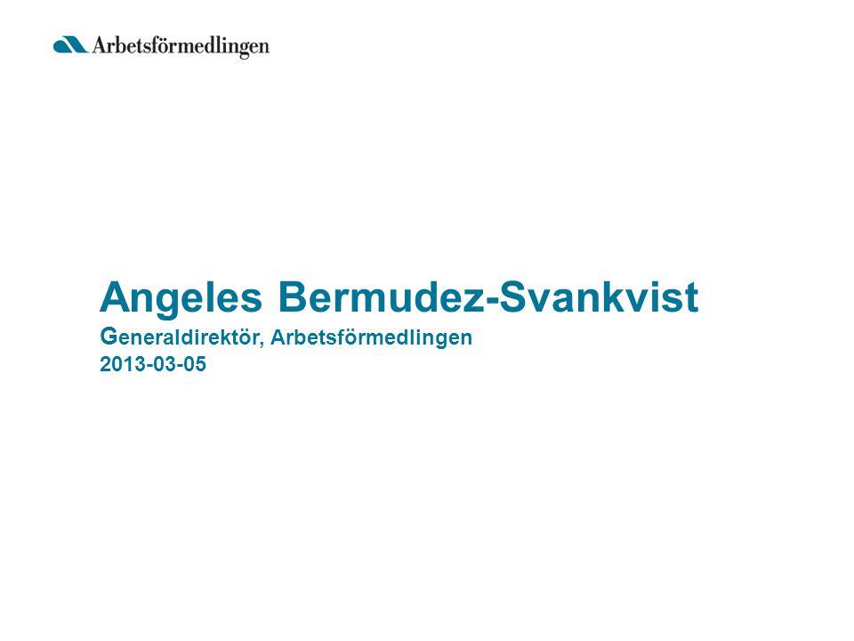 Angeles Bermudez-Svankvist G eneraldirektör, Arbetsförmedlingen 2013-03-05