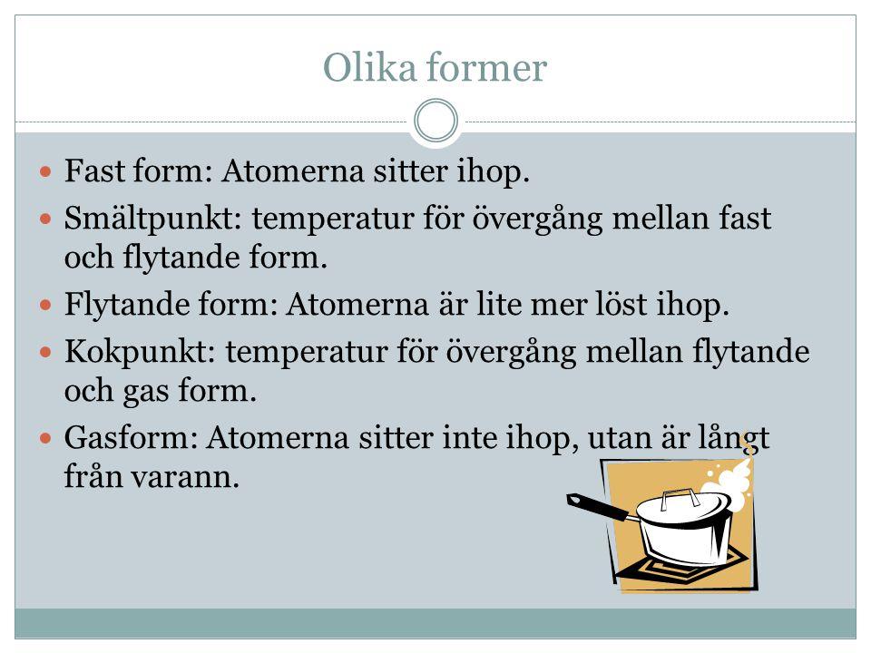 Olika former Fast form: Atomerna sitter ihop. Smältpunkt: temperatur för övergång mellan fast och flytande form. Flytande form: Atomerna är lite mer l