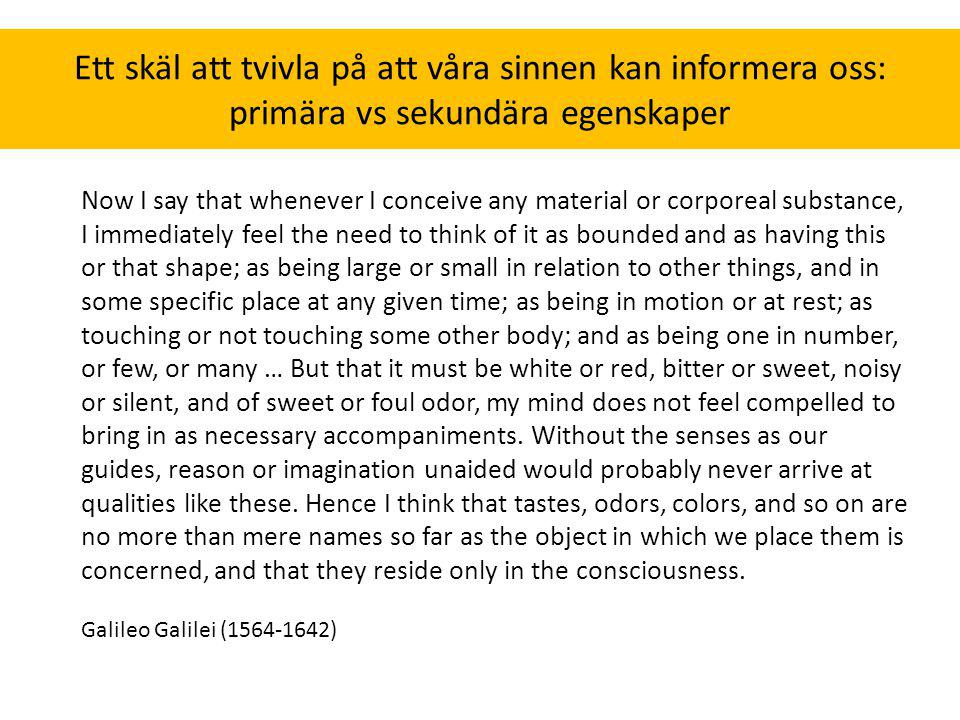 Ett skäl att tvivla på att våra sinnen kan informera oss: primära vs sekundära egenskaper Now I say that whenever I conceive any material or corporeal substance, I immediately feel the need to think of it as bounded and as having this or that shape; as being large or small in relation to other things, and in some specific place at any given time; as being in motion or at rest; as touching or not touching some other body; and as being one in number, or few, or many … But that it must be white or red, bitter or sweet, noisy or silent, and of sweet or foul odor, my mind does not feel compelled to bring in as necessary accompaniments.