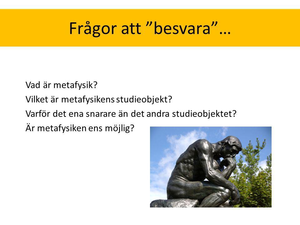 """Frågor att """"besvara""""… Vad är metafysik? Vilket är metafysikens studieobjekt? Varför det ena snarare än det andra studieobjektet? Är metafysiken ens mö"""